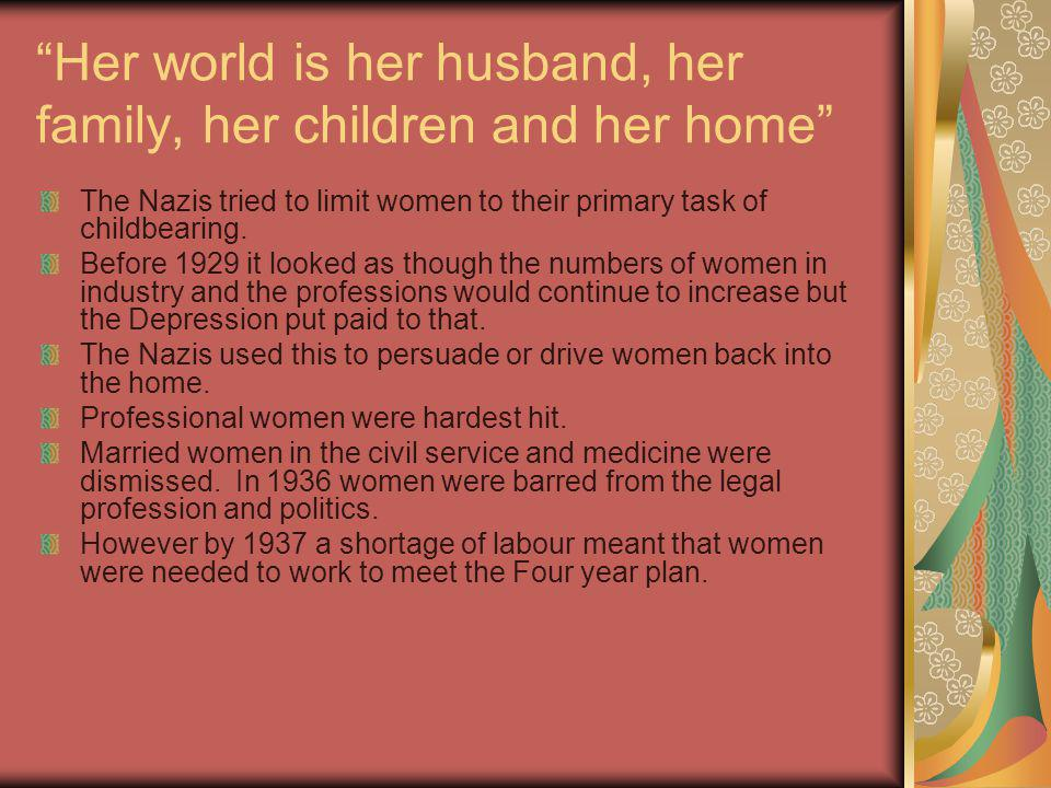 The mission of women is to be beautiful and bring children into the world The Nazis promoted motherhood by offering Birth grants Family allowances Interest free loans to newly married couples provided that the woman did not go out to work.