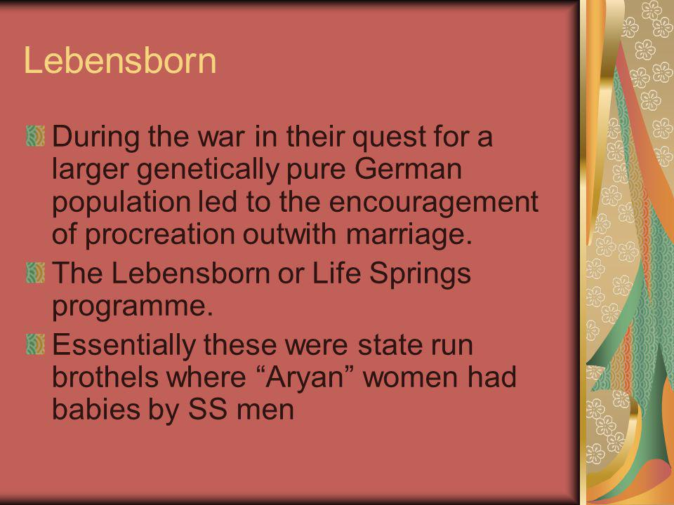 Lebensborn During the war in their quest for a larger genetically pure German population led to the encouragement of procreation outwith marriage. The