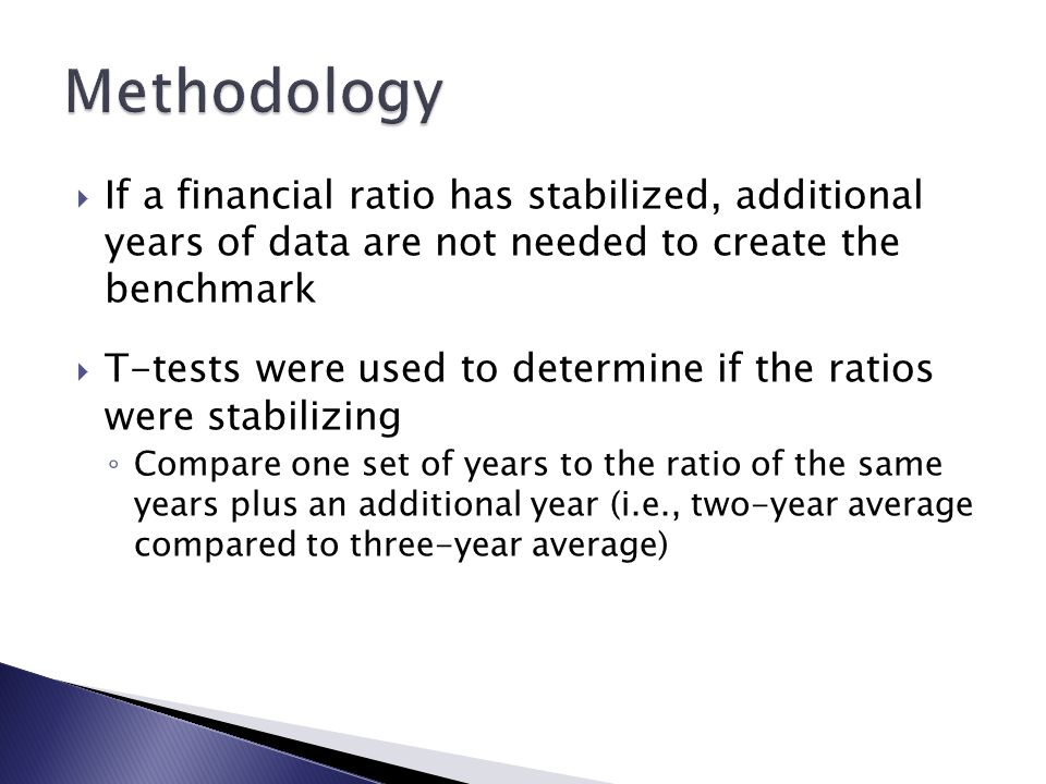  If a financial ratio has stabilized, additional years of data are not needed to create the benchmark  T-tests were used to determine if the ratios were stabilizing ◦ Compare one set of years to the ratio of the same years plus an additional year (i.e., two-year average compared to three-year average)