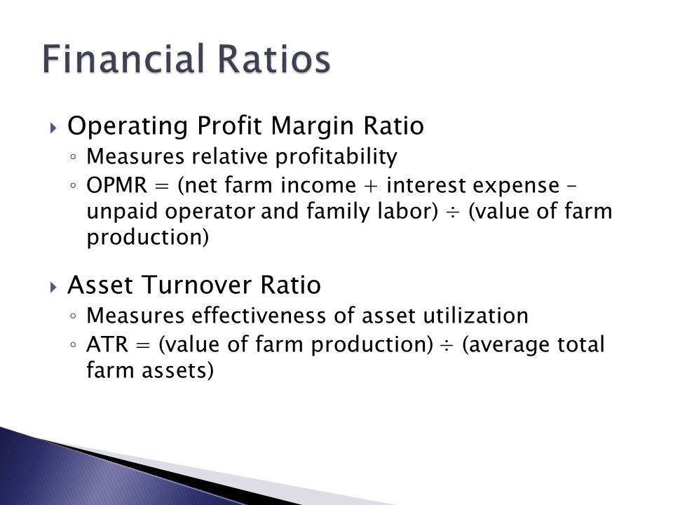  Operating Profit Margin Ratio ◦ Measures relative profitability ◦ OPMR = (net farm income + interest expense – unpaid operator and family labor) ÷ (value of farm production)  Asset Turnover Ratio ◦ Measures effectiveness of asset utilization ◦ ATR = (value of farm production) ÷ (average total farm assets)
