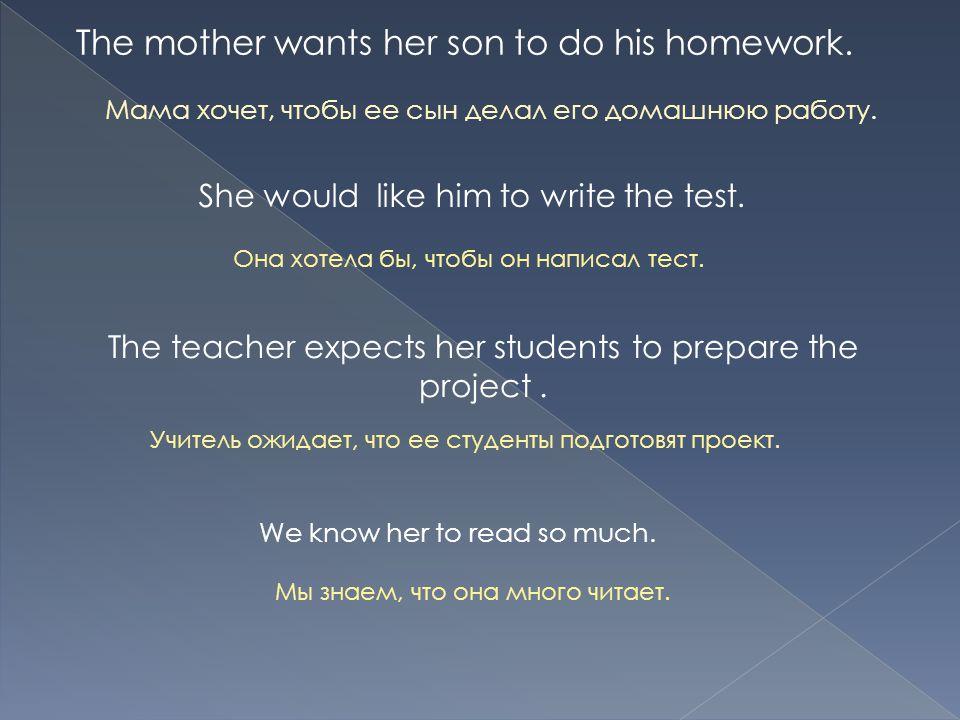 The mother wants her son to do his homework. Мама хочет, чтобы ее сын делал его домашнюю работу.