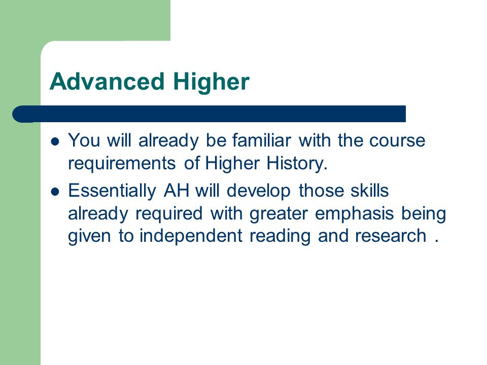 Advanced Higher You will already be familiar with the course requirements of Higher History. Essentially AH will develop those skills already required