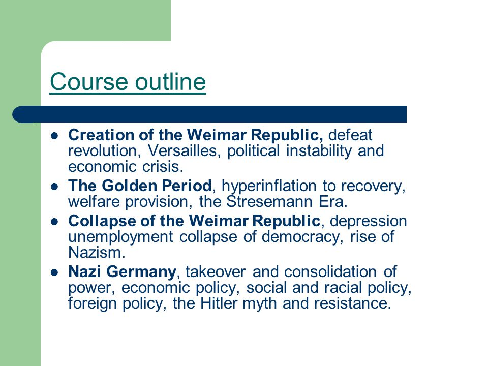 Course outline Creation of the Weimar Republic, defeat revolution, Versailles, political instability and economic crisis.