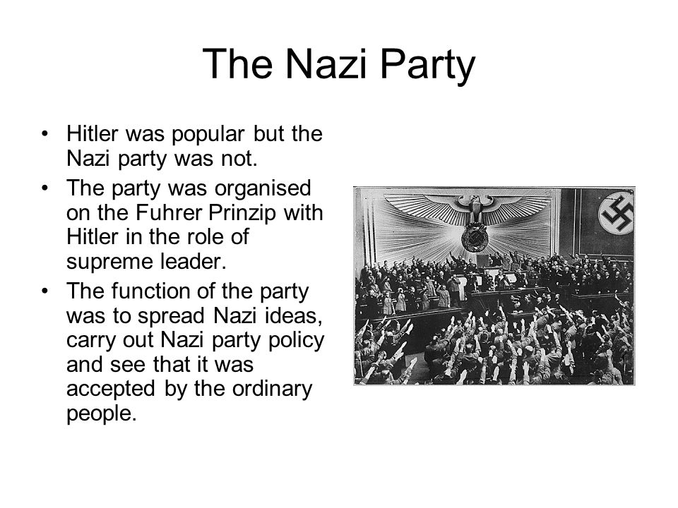 The Nazi Party Hitler was popular but the Nazi party was not. The party was organised on the Fuhrer Prinzip with Hitler in the role of supreme leader.