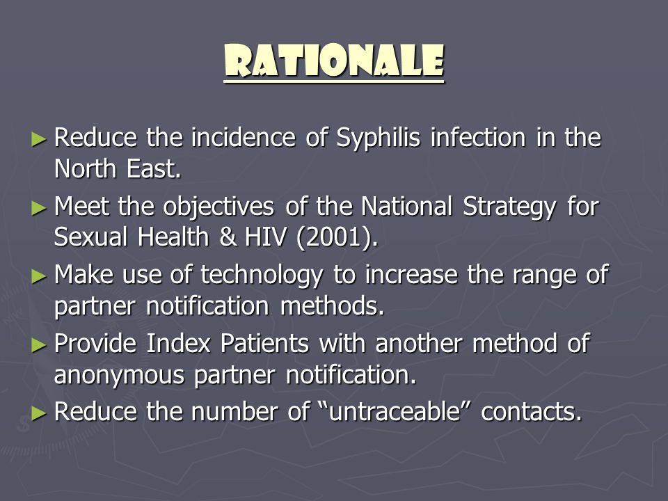 Rationale ► Reduce the incidence of Syphilis infection in the North East. ► Meet the objectives of the National Strategy for Sexual Health & HIV (2001
