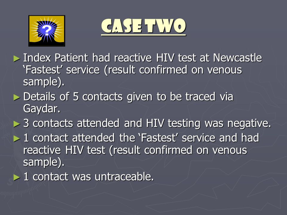CASE TWO ► Index Patient had reactive HIV test at Newcastle 'Fastest' service (result confirmed on venous sample). ► Details of 5 contacts given to be