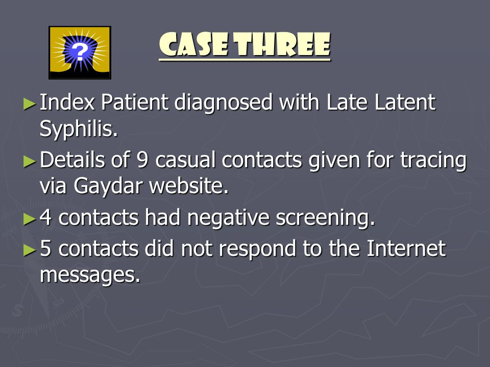 CASE THREE ► Index Patient diagnosed with Late Latent Syphilis. ► Details of 9 casual contacts given for tracing via Gaydar website. ► 4 contacts had