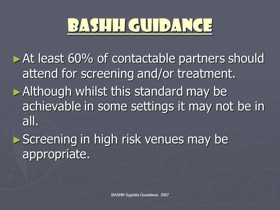 BASHH Syphilis Guidelines 2007 BASHH Guidance ► At least 60% of contactable partners should attend for screening and/or treatment. ► Although whilst t