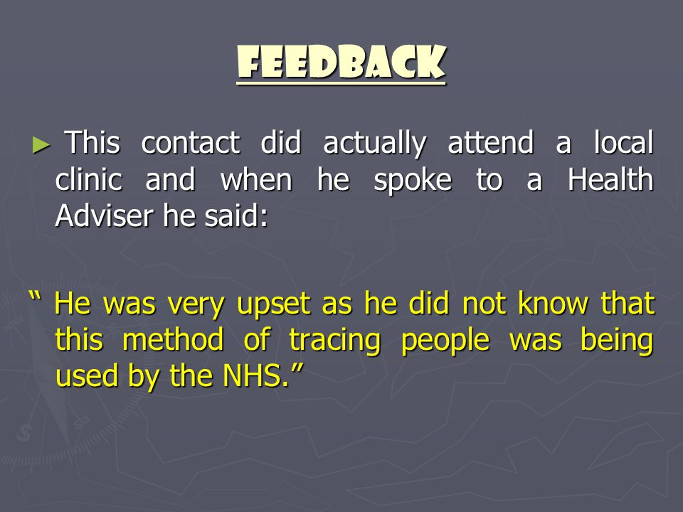 "Feedback ► This contact did actually attend a local clinic and when he spoke to a Health Adviser he said: "" He was very upset as he did not know that"