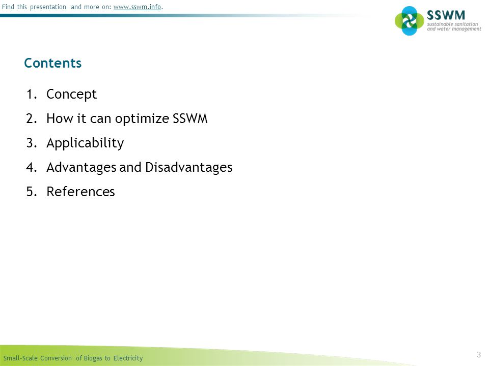 Small-Scale Conversion of Biogas to Electricity Find this presentation and more on: www.sswm.info.www.sswm.info 4 Background Biogas is a mixture of methane, carbon dioxide, water and hydrogen sulphide produced during the anerobic decomposition of organic matter.