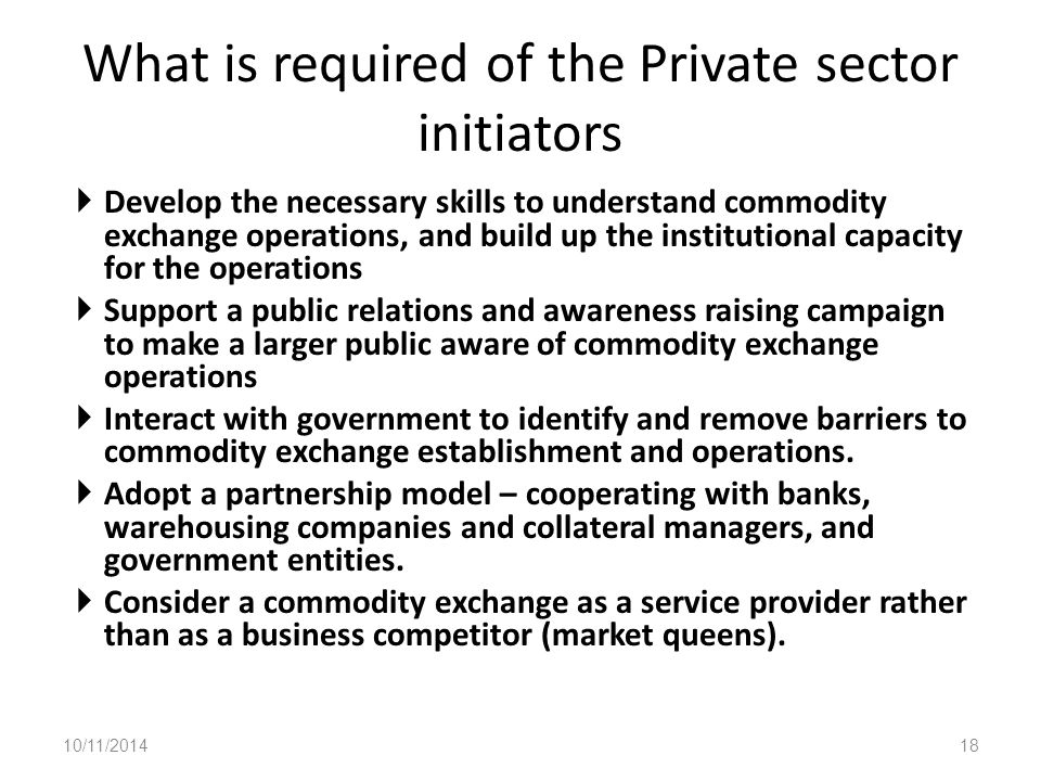 What is required of the Private sector initiators  Develop the necessary skills to understand commodity exchange operations, and build up the institutional capacity for the operations  Support a public relations and awareness raising campaign to make a larger public aware of commodity exchange operations  Interact with government to identify and remove barriers to commodity exchange establishment and operations.