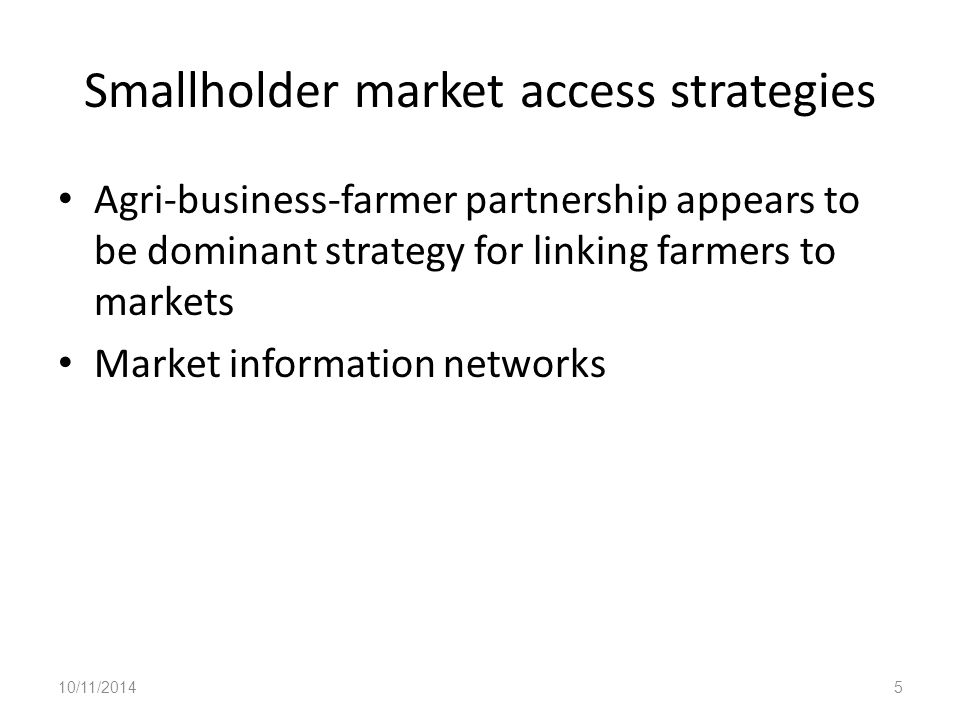 Smallholder market access strategies Agri-business-farmer partnership appears to be dominant strategy for linking farmers to markets Market information networks 10/11/20145