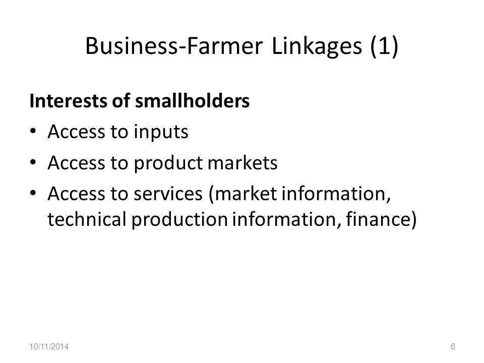 Business-Farmer Linkages (1) Interests of smallholders Access to inputs Access to product markets Access to services (market information, technical production information, finance) 10/11/20146