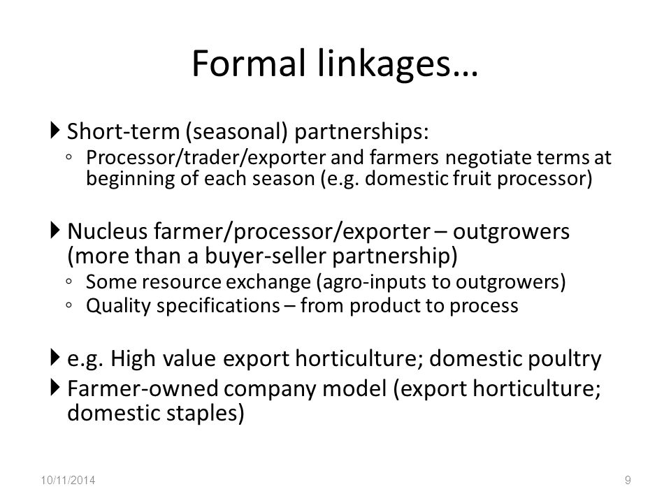 Formal linkages…  Short-term (seasonal) partnerships: ◦ Processor/trader/exporter and farmers negotiate terms at beginning of each season (e.g.