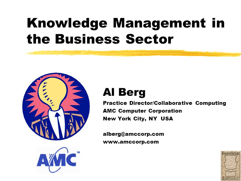 Knowledge Management in the Business Sector Al Berg Practice Director/Collaborative Computing AMC Computer Corporation New York City, NY USA alberg@am