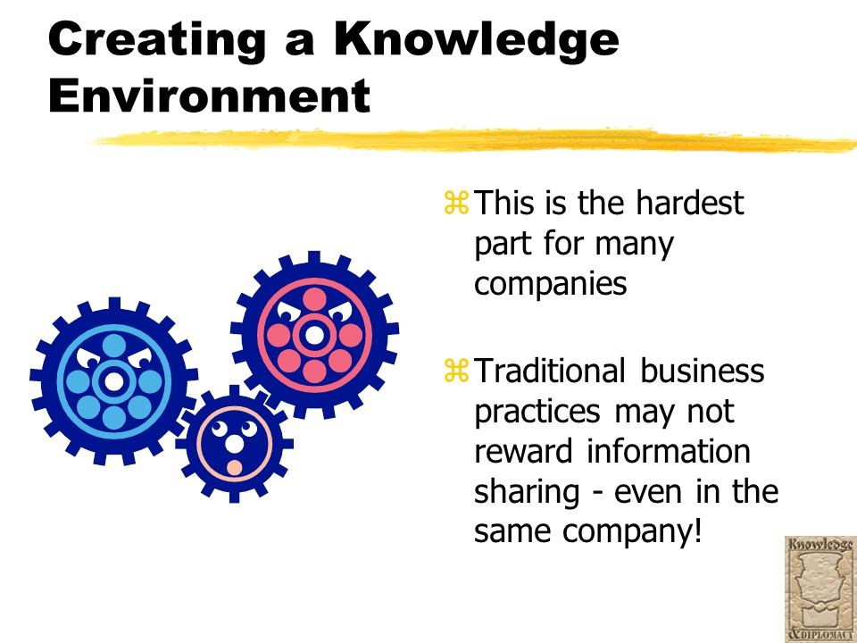 Creating a Knowledge Environment z This is the hardest part for many companies z Traditional business practices may not reward information sharing - e