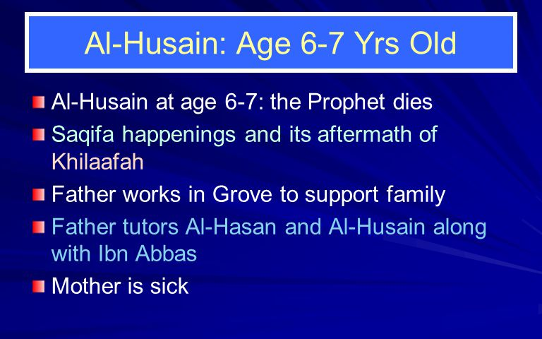 Al-Husain: Age 6-7 Yrs Old Al-Husain at age 6-7: the Prophet dies Saqifa happenings and its aftermath of Khilaafah Father works in Grove to support fa