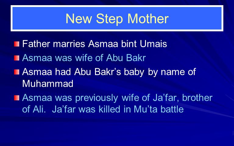 New Step Mother Father marries Asmaa bint Umais Asmaa was wife of Abu Bakr Asmaa had Abu Bakr's baby by name of Muhammad Asmaa was previously wife of Ja'far, brother of Ali.
