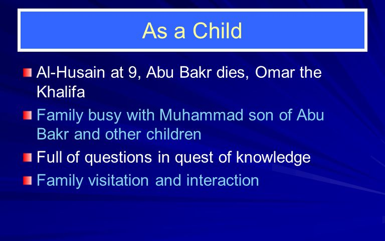 As a Child Al-Husain at 9, Abu Bakr dies, Omar the Khalifa Family busy with Muhammad son of Abu Bakr and other children Full of questions in quest of