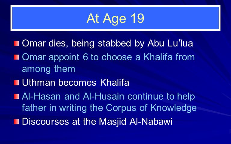 At Age 19 Omar dies, being stabbed by Abu Lu ' lua Omar appoint 6 to choose a Khalifa from among them Uthman becomes Khalifa Al-Hasan and Al-Husain continue to help father in writing the Corpus of Knowledge Discourses at the Masjid Al-Nabawi
