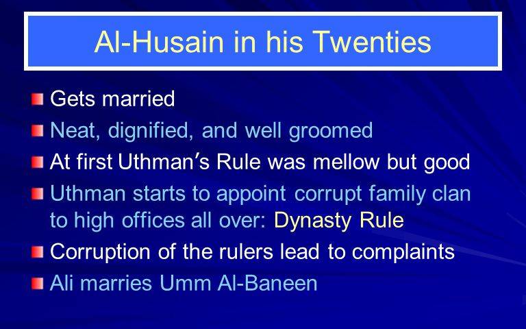 Al-Husain in his Twenties Gets married Neat, dignified, and well groomed At first Uthman ' s Rule was mellow but good Uthman starts to appoint corrupt