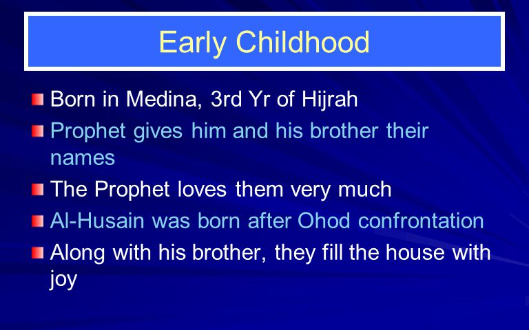 Early Childhood Born in Medina, 3rd Yr of Hijrah Prophet gives him and his brother their names The Prophet loves them very much Al-Husain was born after Ohod confrontation Along with his brother, they fill the house with joy