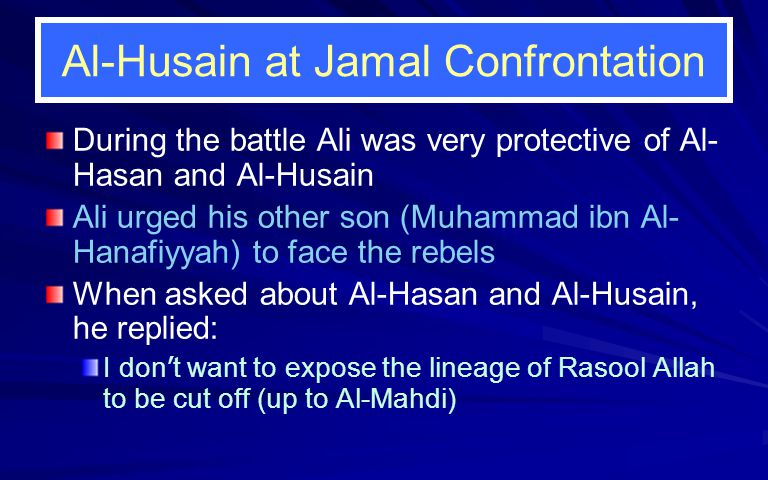 Al-Husain at Jamal Confrontation During the battle Ali was very protective of Al- Hasan and Al-Husain Ali urged his other son (Muhammad ibn Al- Hanafiyyah) to face the rebels When asked about Al-Hasan and Al-Husain, he replied: I don ' t want to expose the lineage of Rasool Allah to be cut off (up to Al-Mahdi)