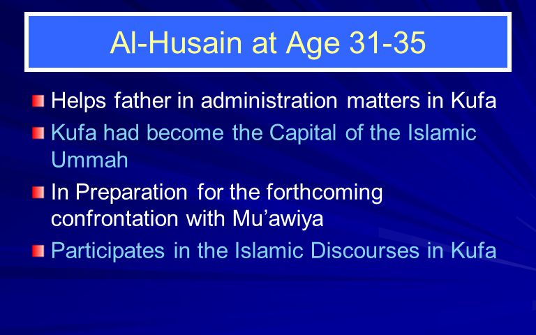 Al-Husain at Age 31-35 Helps father in administration matters in Kufa Kufa had become the Capital of the Islamic Ummah In Preparation for the forthcoming confrontation with Mu'awiya Participates in the Islamic Discourses in Kufa