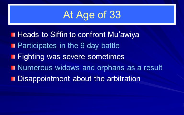 At Age of 33 Heads to Siffin to confront Mu ' awiya Participates in the 9 day battle Fighting was severe sometimes Numerous widows and orphans as a result Disappointment about the arbitration