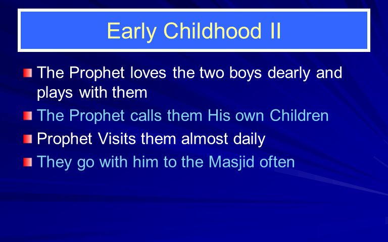 Early Childhood II The Prophet loves the two boys dearly and plays with them The Prophet calls them His own Children Prophet Visits them almost daily They go with him to the Masjid often