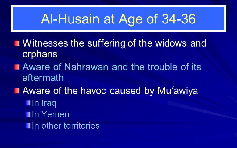 Al-Husain at Age of 34-36 Witnesses the suffering of the widows and orphans Aware of Nahrawan and the trouble of its aftermath Aware of the havoc caused by Mu ' awiya In Iraq In Yemen In other territories