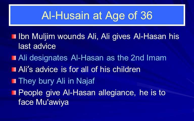 Al-Husain at Age of 36 Ibn Muljim wounds Ali, Ali gives Al-Hasan his last advice Ali designates Al-Hasan as the 2nd Imam Ali ' s advice is for all of his children They bury Ali in Najaf People give Al-Hasan allegiance, he is to face Mu awiya