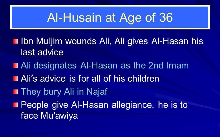 Al-Husain at Age of 36 Ibn Muljim wounds Ali, Ali gives Al-Hasan his last advice Ali designates Al-Hasan as the 2nd Imam Ali ' s advice is for all of