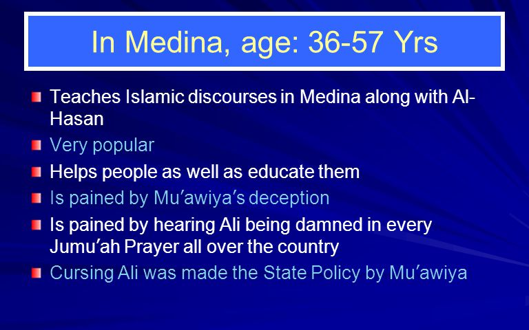 In Medina, age: 36-57 Yrs Teaches Islamic discourses in Medina along with Al- Hasan Very popular Helps people as well as educate them Is pained by Mu ' awiya ' s deception Is pained by hearing Ali being damned in every Jumu ' ah Prayer all over the country Cursing Ali was made the State Policy by Mu ' awiya
