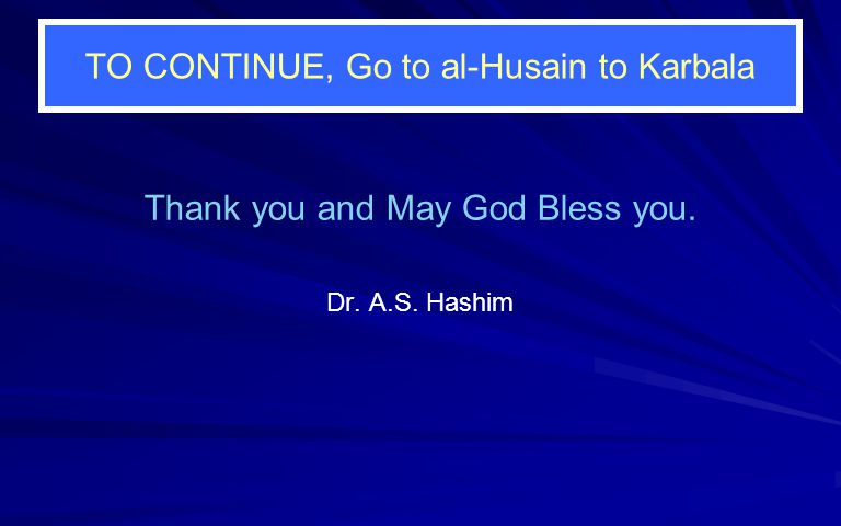 TO CONTINUE, Go to al-Husain to Karbala Thank you and May God Bless you. Dr. A.S. Hashim