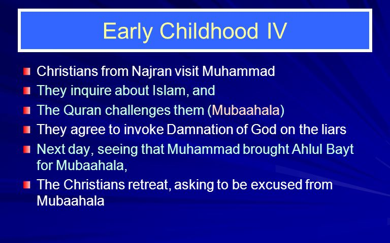 Early Childhood IV Christians from Najran visit Muhammad They inquire about Islam, and The Quran challenges them (Mubaahala) They agree to invoke Damnation of God on the liars Next day, seeing that Muhammad brought Ahlul Bayt for Mubaahala, The Christians retreat, asking to be excused from Mubaahala
