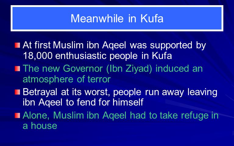 Meanwhile in Kufa At first Muslim ibn Aqeel was supported by 18,000 enthusiastic people in Kufa The new Governor (Ibn Ziyad) induced an atmosphere of terror Betrayal at its worst, people run away leaving ibn Aqeel to fend for himself Alone, Muslim ibn Aqeel had to take refuge in a house