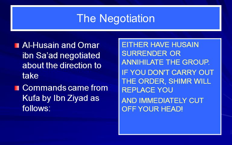 The Negotiation Al-Husain and Omar ibn Sa'ad negotiated about the direction to take Commands came from Kufa by Ibn Ziyad as follows: EITHER HAVE HUSAIN SURRENDER OR ANNIHILATE THE GROUP.