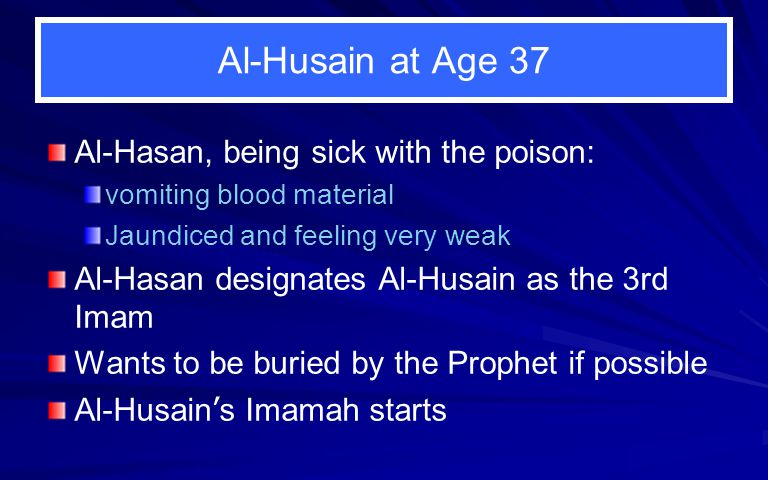 Al-Husain at Age 37 Al-Hasan, being sick with the poison: vomiting blood material Jaundiced and feeling very weak Al-Hasan designates Al-Husain as the 3rd Imam Wants to be buried by the Prophet if possible Al-Husain ' s Imamah starts