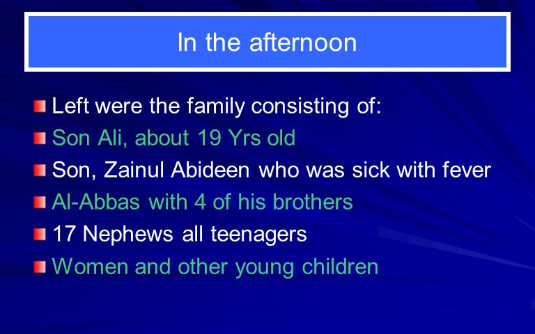 In the afternoon Left were the family consisting of: Son Ali, about 19 Yrs old Son, Zainul Abideen who was sick with fever Al-Abbas with 4 of his brothers 17 Nephews all teenagers Women and other young children