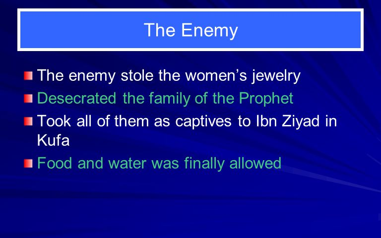 The Enemy The enemy stole the women's jewelry Desecrated the family of the Prophet Took all of them as captives to Ibn Ziyad in Kufa Food and water was finally allowed
