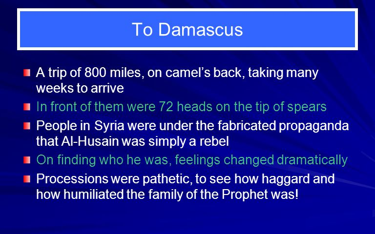 To Damascus A trip of 800 miles, on camel's back, taking many weeks to arrive In front of them were 72 heads on the tip of spears People in Syria were under the fabricated propaganda that Al-Husain was simply a rebel On finding who he was, feelings changed dramatically Processions were pathetic, to see how haggard and how humiliated the family of the Prophet was!