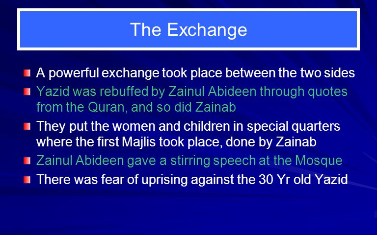 The Exchange A powerful exchange took place between the two sides Yazid was rebuffed by Zainul Abideen through quotes from the Quran, and so did Zainab They put the women and children in special quarters where the first Majlis took place, done by Zainab Zainul Abideen gave a stirring speech at the Mosque There was fear of uprising against the 30 Yr old Yazid