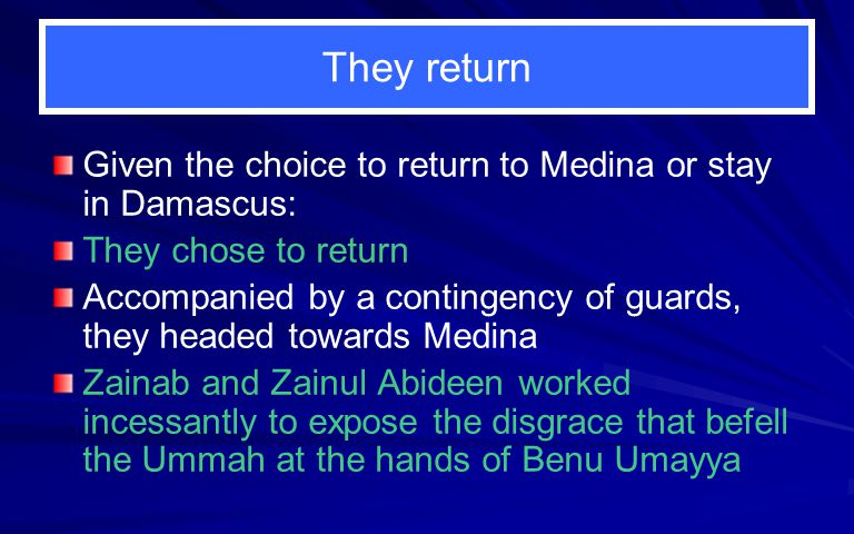 They return Given the choice to return to Medina or stay in Damascus: They chose to return Accompanied by a contingency of guards, they headed towards Medina Zainab and Zainul Abideen worked incessantly to expose the disgrace that befell the Ummah at the hands of Benu Umayya