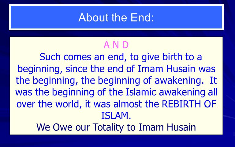About the End: A N D Such comes an end, to give birth to a beginning, since the end of Imam Husain was the beginning, the beginning of awakening.