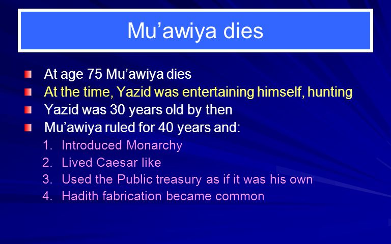 Mu'awiya dies At age 75 Mu'awiya dies At the time, Yazid was entertaining himself, hunting Yazid was 30 years old by then Mu'awiya ruled for 40 years and: 1.