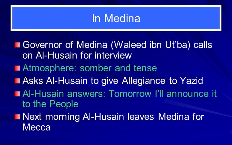 In Medina Governor of Medina (Waleed ibn Ut'ba) calls on Al-Husain for interview Atmosphere: somber and tense Asks Al-Husain to give Allegiance to Yazid Al-Husain answers: Tomorrow I'll announce it to the People Next morning Al-Husain leaves Medina for Mecca