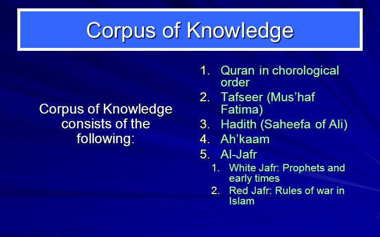 Corpus of Knowledge Corpus of Knowledge consists of the following: 1.Quran in chorological order 2.Tafseer (Mus'haf Fatima) 3.Hadith (Saheefa of Ali) 4.Ah'kaam 5.Al-Jafr 1.White Jafr: Prophets and early times 2.Red Jafr: Rules of war in Islam
