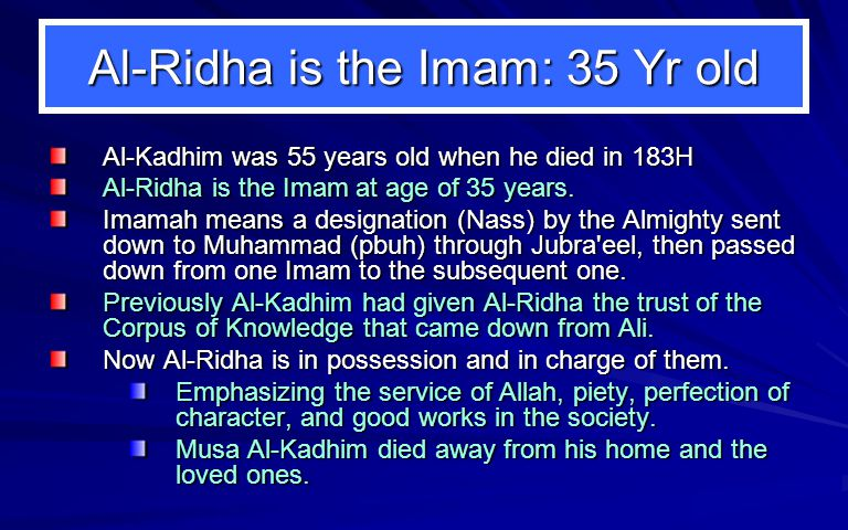 Al-Ridha is the Imam: 35 Yr old Al-Kadhim was 55 years old when he died in 183H Al-Ridha is the Imam at age of 35 years.