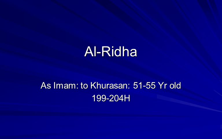 Al-Ridha As Imam: to Khurasan: 51-55 Yr old 199-204H